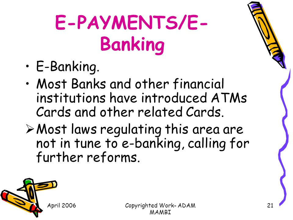 April 2006Copyrighted Work- ADAM MAMBI 21 E-PAYMENTS/E- Banking E-Banking. Most Banks and other financial institutions have introduced ATMs Cards and