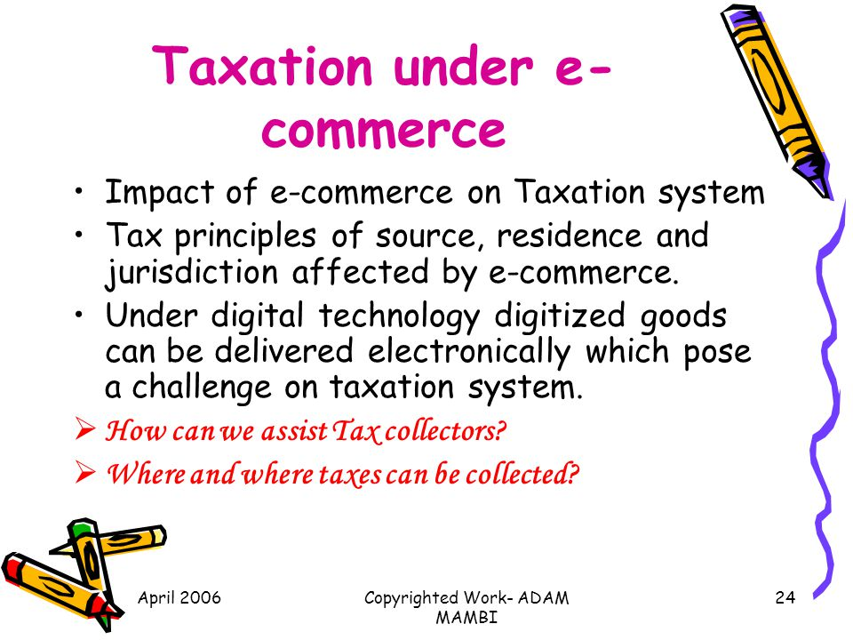 April 2006Copyrighted Work- ADAM MAMBI 24 Taxation under e- commerce Impact of e-commerce on Taxation system Tax principles of source, residence and j