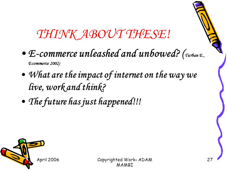 April 2006Copyrighted Work- ADAM MAMBI 27 THINK ABOUT THESE! E-commerce unleashed and unbowed? ( Turban E., Ecommerce 2002) What are the impact of int