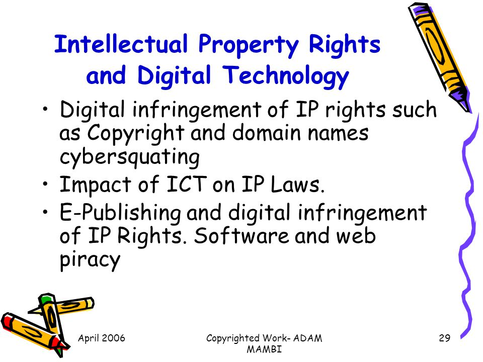 April 2006Copyrighted Work- ADAM MAMBI 29 Intellectual Property Rights and Digital Technology Digital infringement of IP rights such as Copyright and