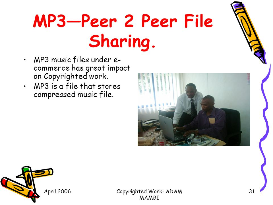 April 2006Copyrighted Work- ADAM MAMBI 31 MP3Peer 2 Peer File Sharing. MP3 music files under e- commerce has great impact on Copyrighted work. MP3 is
