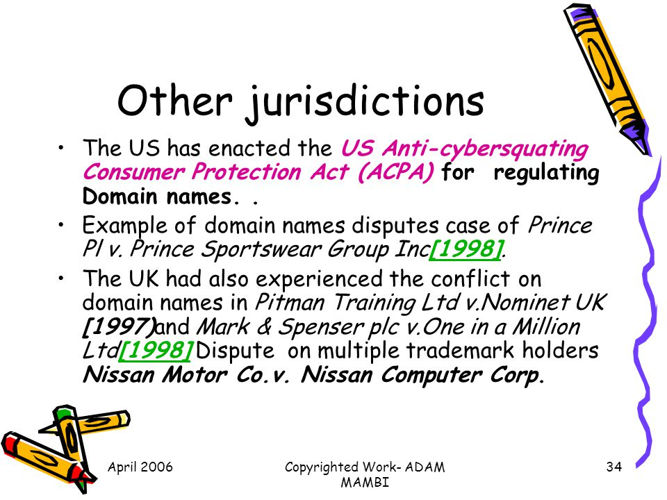 April 2006Copyrighted Work- ADAM MAMBI 34 Other jurisdictions The US has enacted the US Anti-cybersquating Consumer Protection Act (ACPA) for regulati