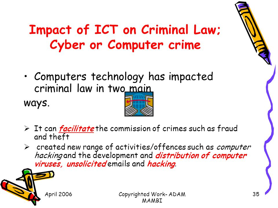 April 2006Copyrighted Work- ADAM MAMBI 35 Impact of ICT on Criminal Law; Cyber or Computer crime Computers technology has impacted criminal law in two