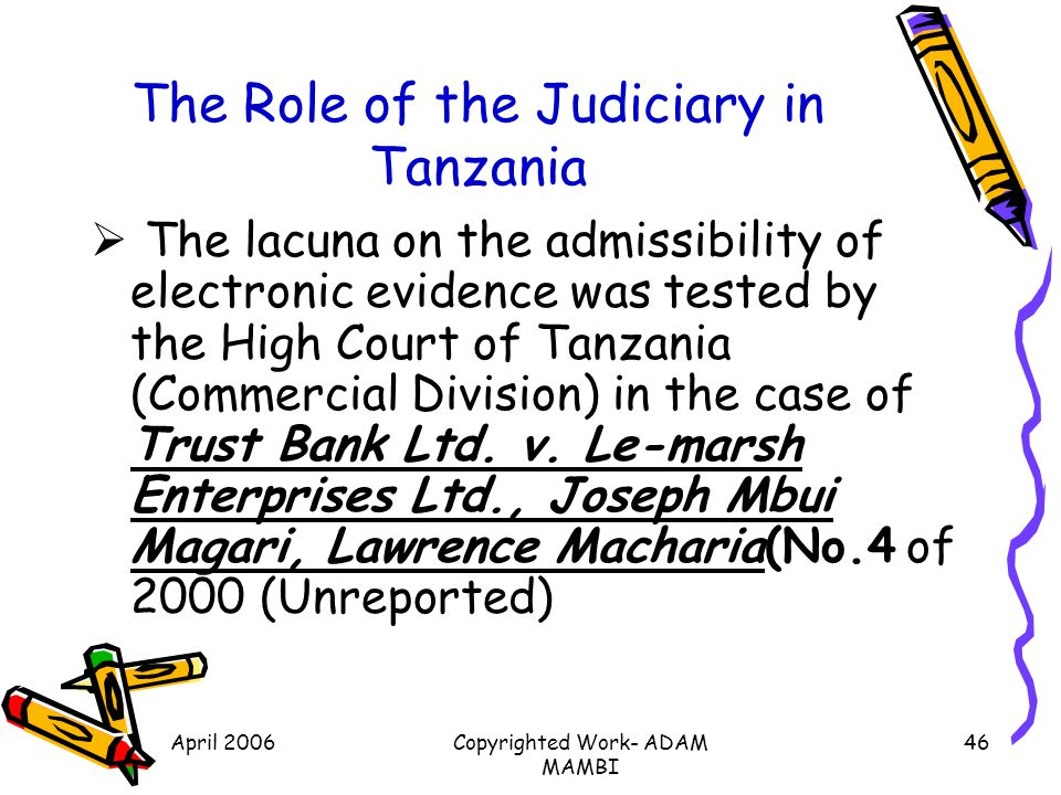 April 2006Copyrighted Work- ADAM MAMBI 46 The Role of the Judiciary in Tanzania The lacuna on the admissibility of electronic evidence was tested by t