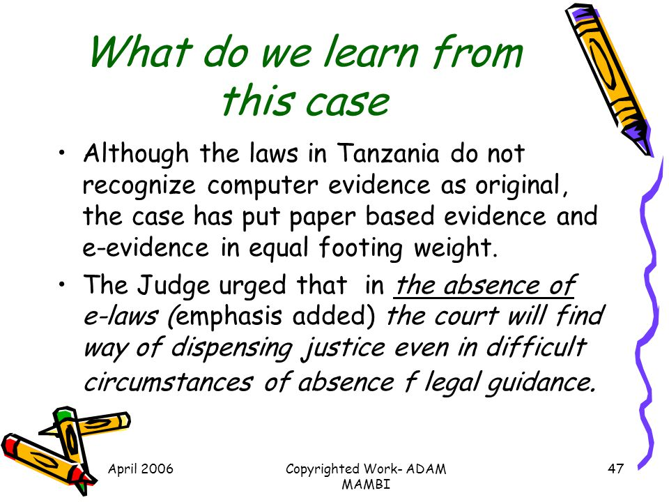 April 2006Copyrighted Work- ADAM MAMBI 47 What do we learn from this case Although the laws in Tanzania do not recognize computer evidence as original