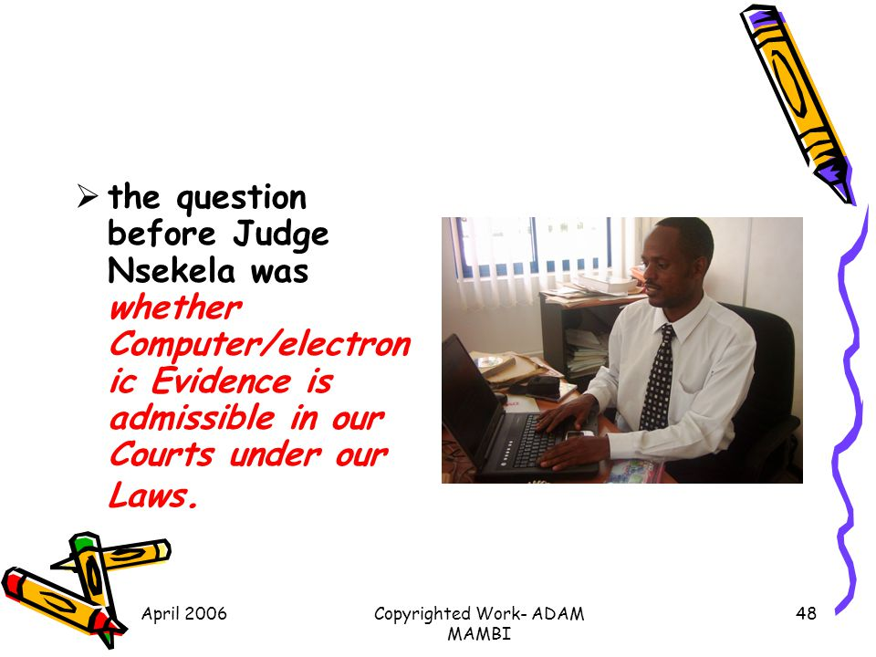 April 2006Copyrighted Work- ADAM MAMBI 48 the question before Judge Nsekela was whether Computer/electron ic Evidence is admissible in our Courts unde