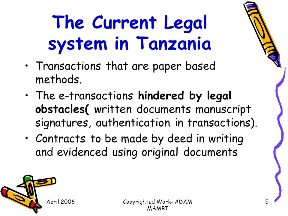 April 2006Copyrighted Work- ADAM MAMBI 5 The Current Legal system in Tanzania Transactions that are paper based methods. The e-transactions hindered b