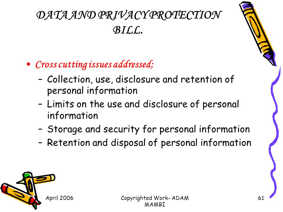 April 2006Copyrighted Work- ADAM MAMBI 61 DATA AND PRIVACY PROTECTION BILL. Cross cutting issues addressed; –Collection, use, disclosure and retention