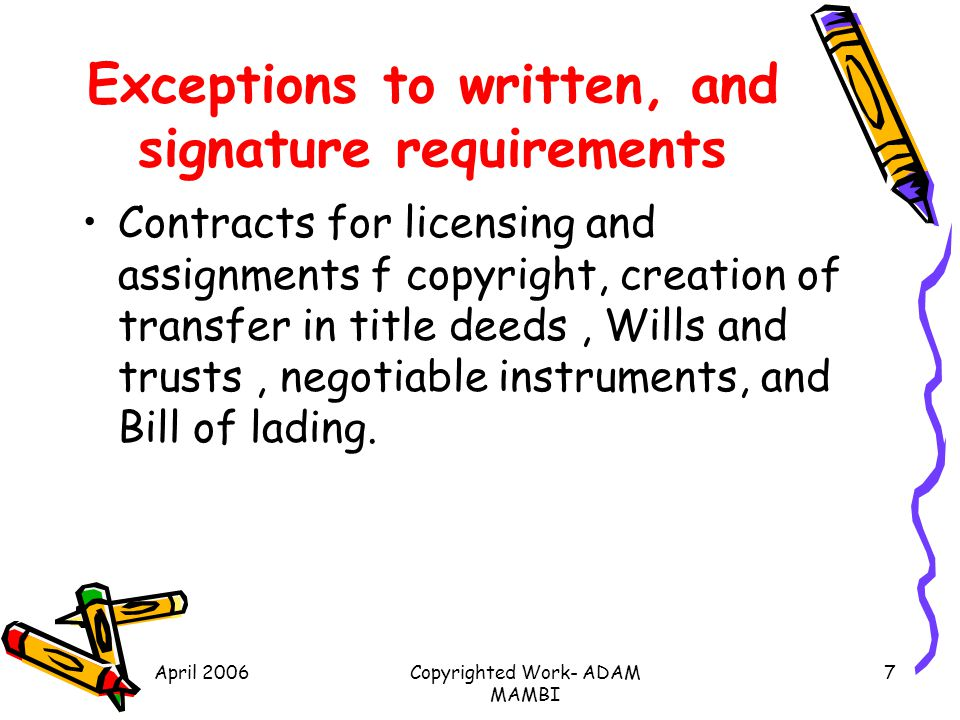April 2006Copyrighted Work- ADAM MAMBI 7 Exceptions to written, and signature requirements Contracts for licensing and assignments f copyright, creati