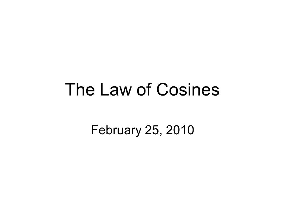 The Law of Cosines February 25, 2010