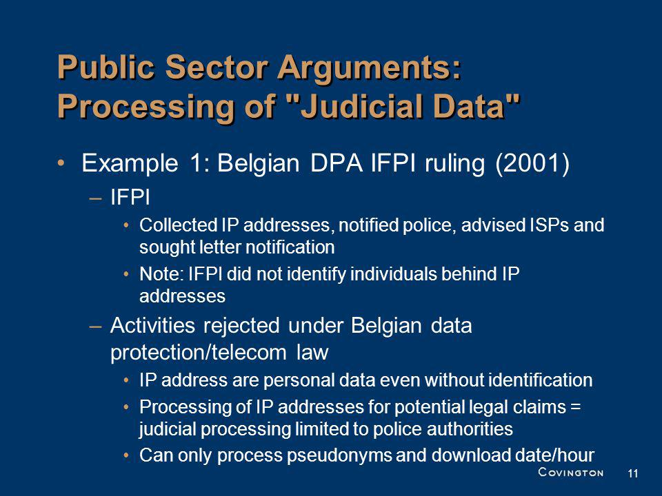 11 Public Sector Arguments: Processing of Judicial Data Example 1: Belgian DPA IFPI ruling (2001) –IFPI Collected IP addresses, notified police, advised ISPs and sought letter notification Note: IFPI did not identify individuals behind IP addresses –Activities rejected under Belgian data protection/telecom law IP address are personal data even without identification Processing of IP addresses for potential legal claims = judicial processing limited to police authorities Can only process pseudonyms and download date/hour