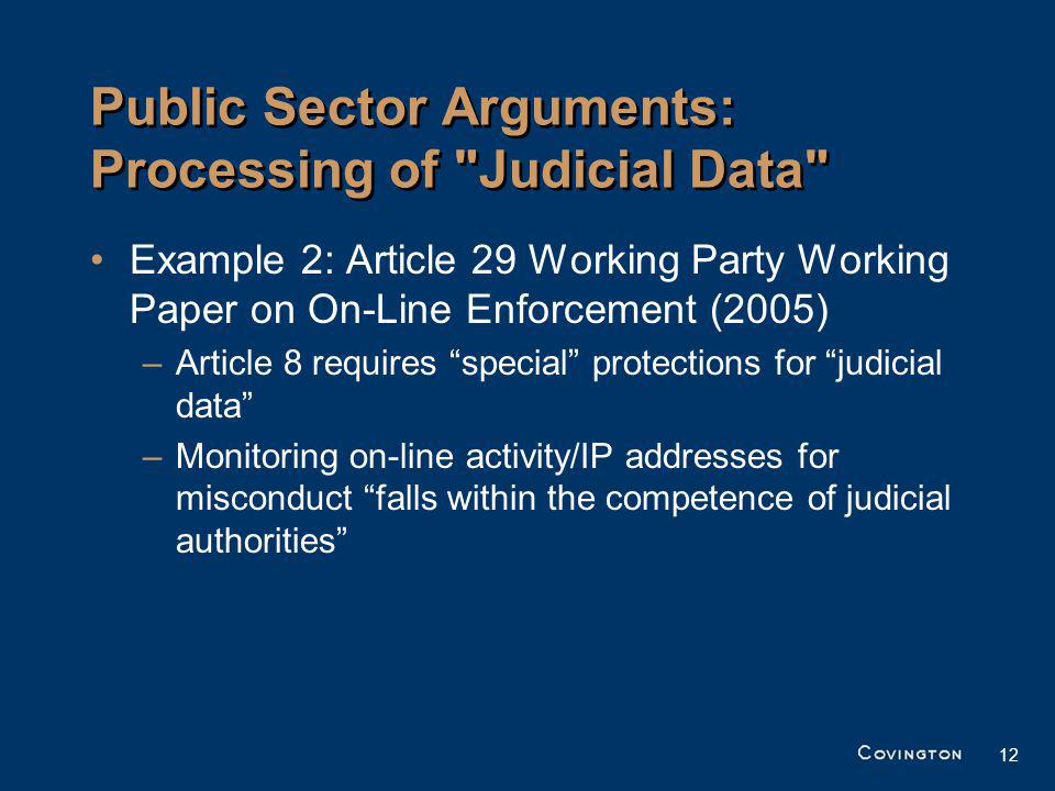 12 Public Sector Arguments: Processing of Judicial Data Example 2: Article 29 Working Party Working Paper on On-Line Enforcement (2005) –Article 8 requires special protections for judicial data –Monitoring on-line activity/IP addresses for misconduct falls within the competence of judicial authorities