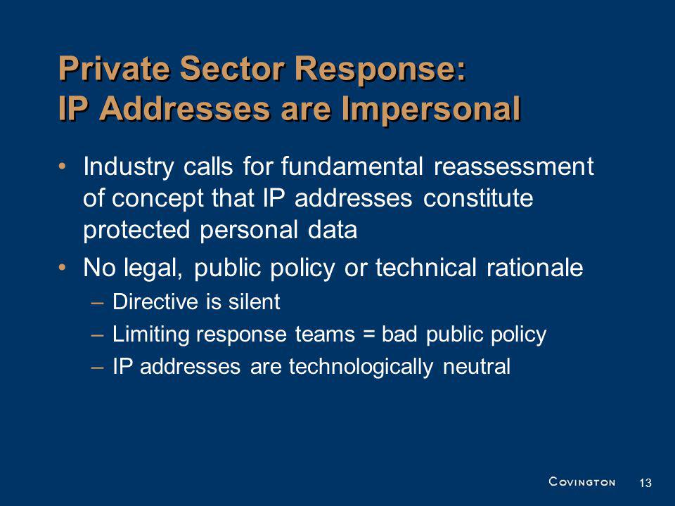13 Private Sector Response: IP Addresses are Impersonal Industry calls for fundamental reassessment of concept that IP addresses constitute protected personal data No legal, public policy or technical rationale –Directive is silent –Limiting response teams = bad public policy –IP addresses are technologically neutral