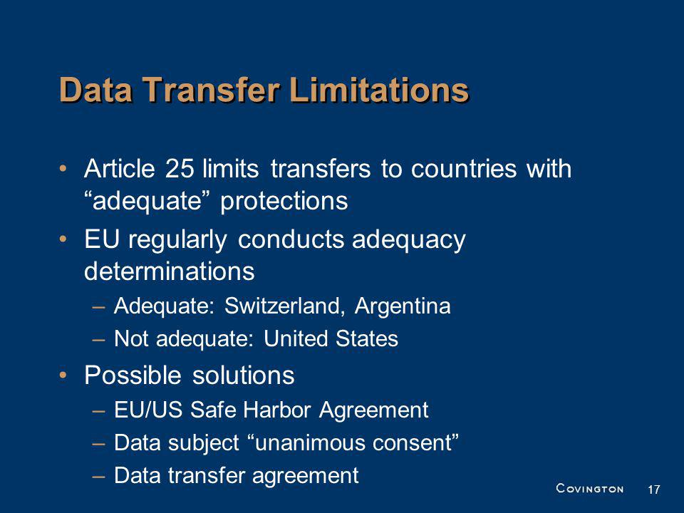 17 Data Transfer Limitations Article 25 limits transfers to countries with adequate protections EU regularly conducts adequacy determinations –Adequate: Switzerland, Argentina –Not adequate: United States Possible solutions –EU/US Safe Harbor Agreement –Data subject unanimous consent –Data transfer agreement