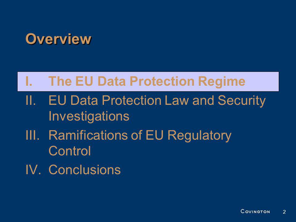 2 I.The EU Data Protection Regime II.EU Data Protection Law and Security Investigations III.Ramifications of EU Regulatory Control IV.Conclusions