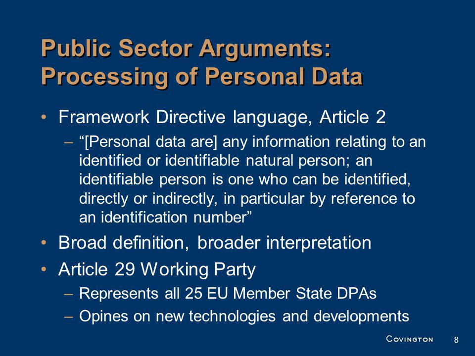 8 Public Sector Arguments: Processing of Personal Data Framework Directive language, Article 2 –[Personal data are] any information relating to an identified or identifiable natural person; an identifiable person is one who can be identified, directly or indirectly, in particular by reference to an identification number Broad definition, broader interpretation Article 29 Working Party –Represents all 25 EU Member State DPAs –Opines on new technologies and developments