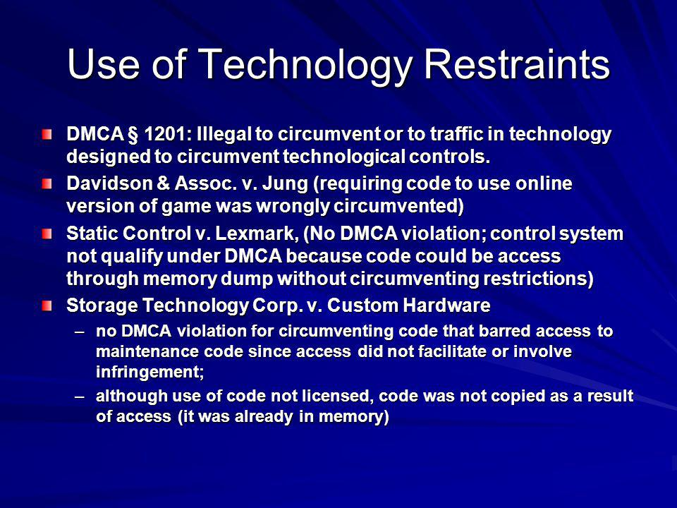 Use of Technology Restraints DMCA § 1201: Illegal to circumvent or to traffic in technology designed to circumvent technological controls.