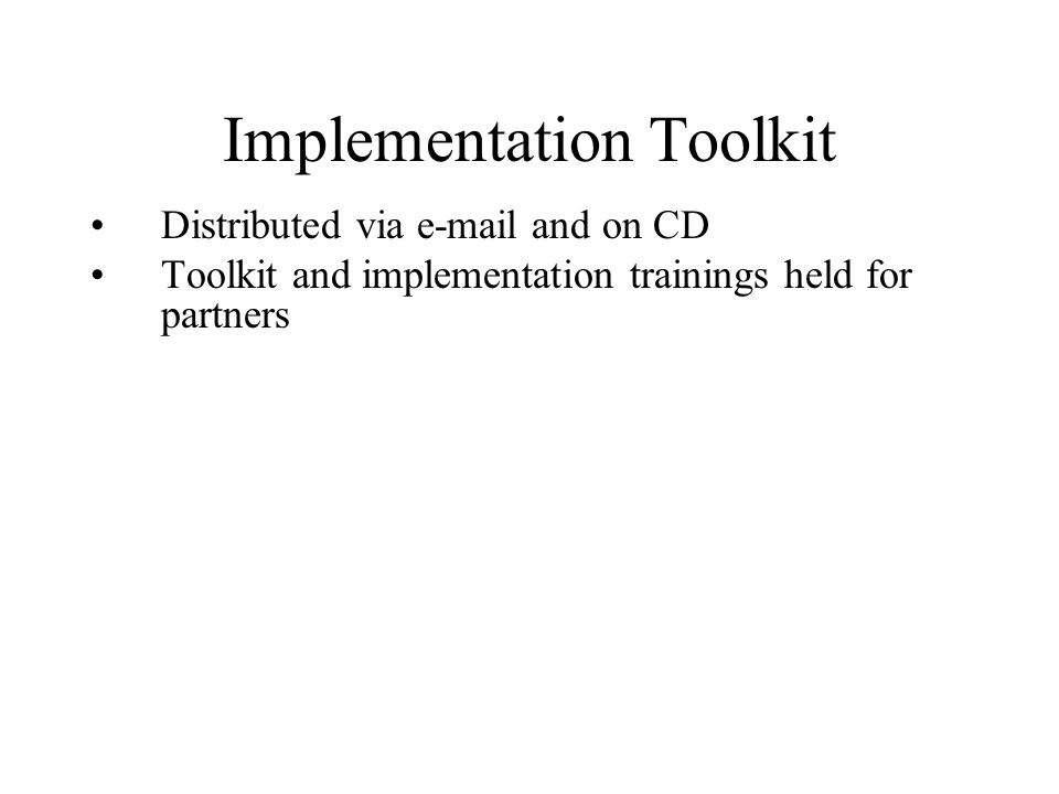 Implementation Toolkit Distributed via e-mail and on CD Toolkit and implementation trainings held for partners