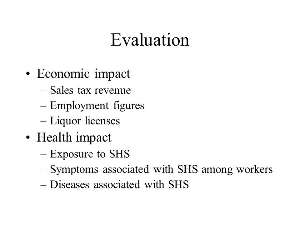 Evaluation Economic impact –Sales tax revenue –Employment figures –Liquor licenses Health impact –Exposure to SHS –Symptoms associated with SHS among workers –Diseases associated with SHS
