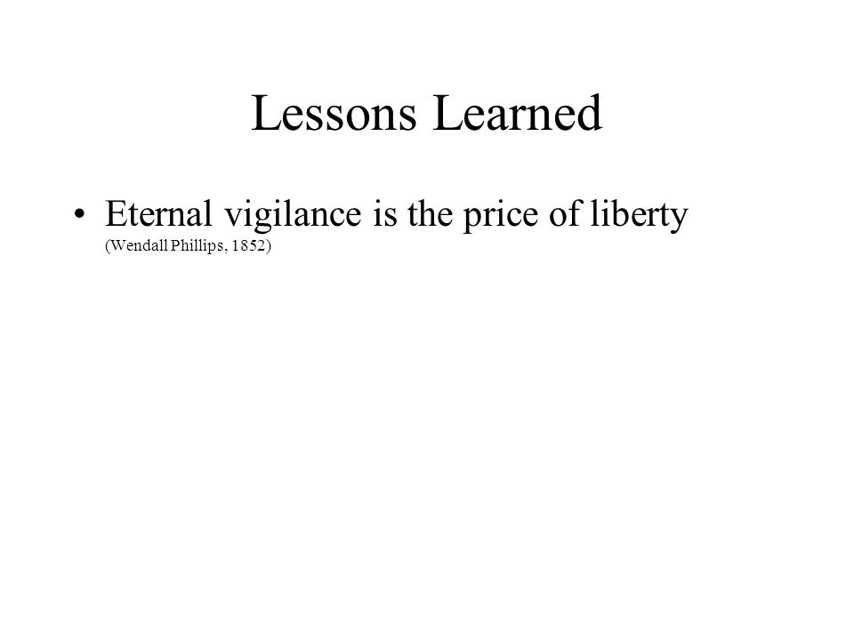Lessons Learned Eternal vigilance is the price of liberty (Wendall Phillips, 1852)