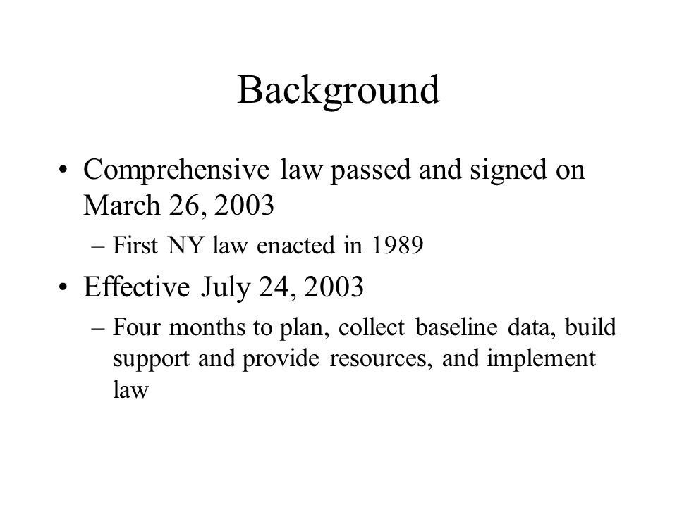 Background Comprehensive law passed and signed on March 26, 2003 –First NY law enacted in 1989 Effective July 24, 2003 –Four months to plan, collect baseline data, build support and provide resources, and implement law