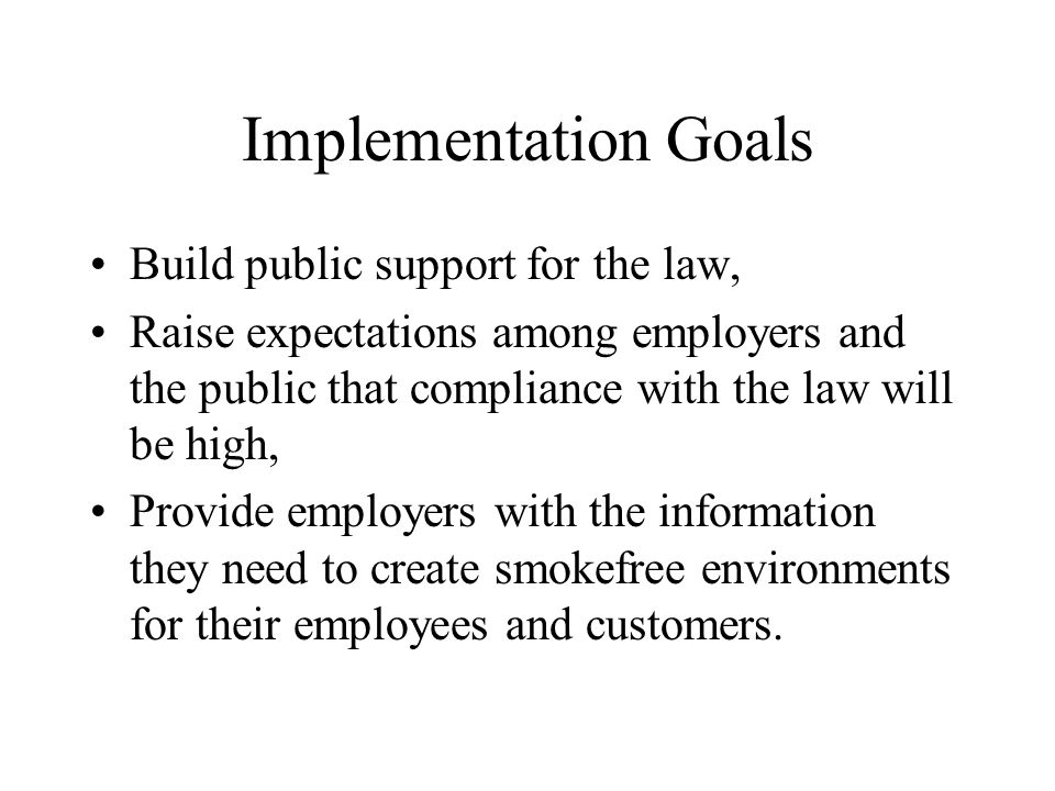 Implementation Goals Build public support for the law, Raise expectations among employers and the public that compliance with the law will be high, Provide employers with the information they need to create smokefree environments for their employees and customers.