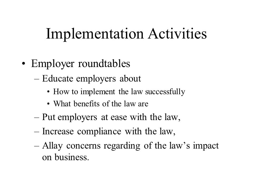 Implementation Activities Employer roundtables –Educate employers about How to implement the law successfully What benefits of the law are –Put employers at ease with the law, –Increase compliance with the law, –Allay concerns regarding of the laws impact on business.