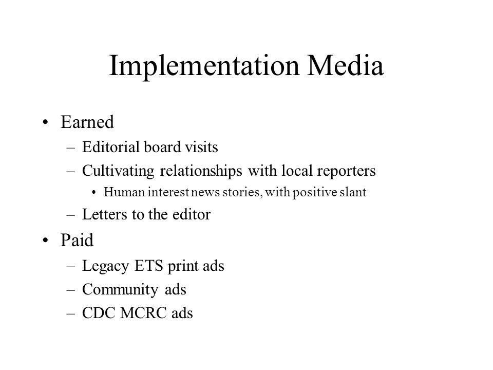 Implementation Media Earned –Editorial board visits –Cultivating relationships with local reporters Human interest news stories, with positive slant –Letters to the editor Paid –Legacy ETS print ads –Community ads –CDC MCRC ads