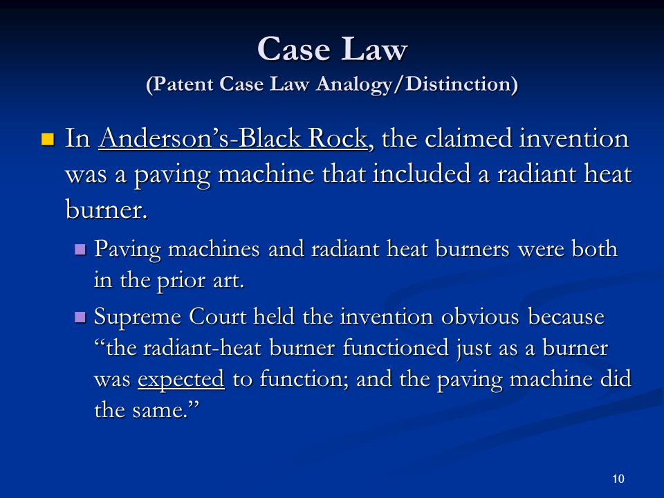 10 Case Law (Patent Case Law Analogy/Distinction) In Andersons-Black Rock, the claimed invention was a paving machine that included a radiant heat burner.