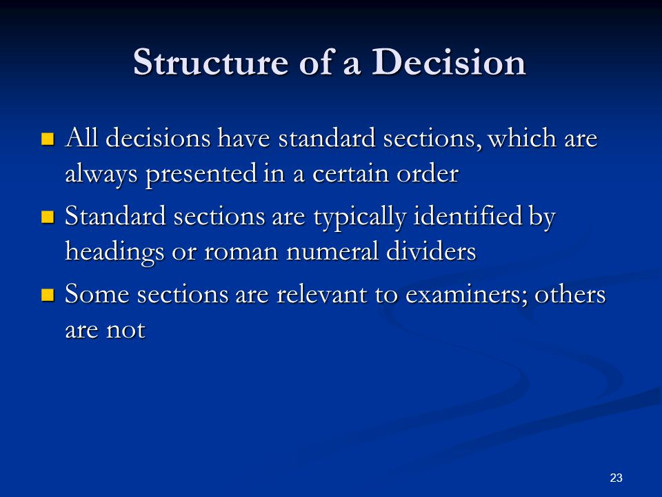 23 Structure of a Decision All decisions have standard sections, which are always presented in a certain order All decisions have standard sections, which are always presented in a certain order Standard sections are typically identified by headings or roman numeral dividers Standard sections are typically identified by headings or roman numeral dividers Some sections are relevant to examiners; others are not Some sections are relevant to examiners; others are not