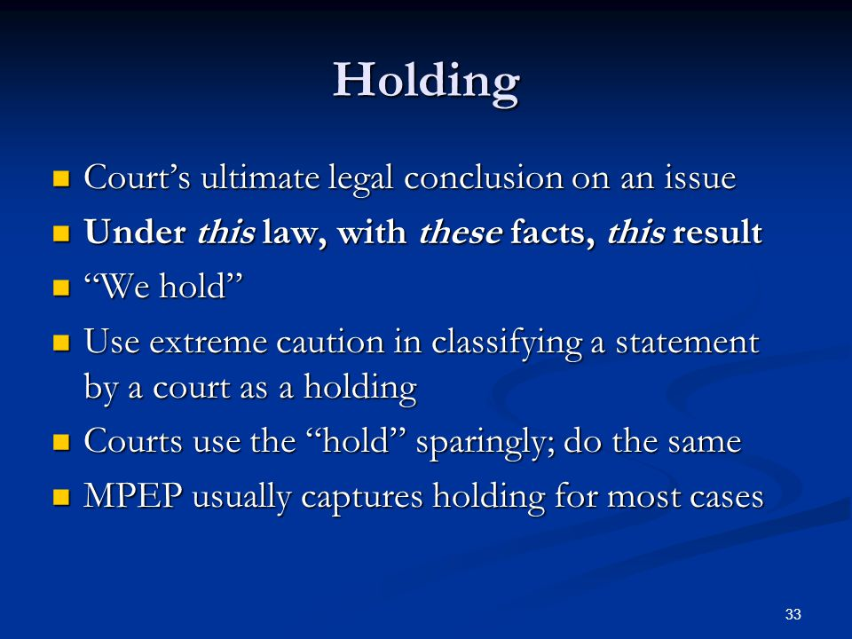 33 Holding Courts ultimate legal conclusion on an issue Courts ultimate legal conclusion on an issue Under this law, with these facts, this result Under this law, with these facts, this result We hold We hold Use extreme caution in classifying a statement by a court as a holding Use extreme caution in classifying a statement by a court as a holding Courts use the hold sparingly; do the same Courts use the hold sparingly; do the same MPEP usually captures holding for most cases MPEP usually captures holding for most cases