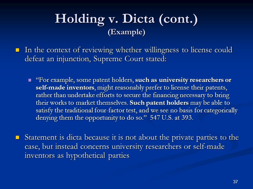 37 Holding v. Dicta (cont.) (Example) In the context of reviewing whether willingness to license could defeat an injunction, Supreme Court stated: In