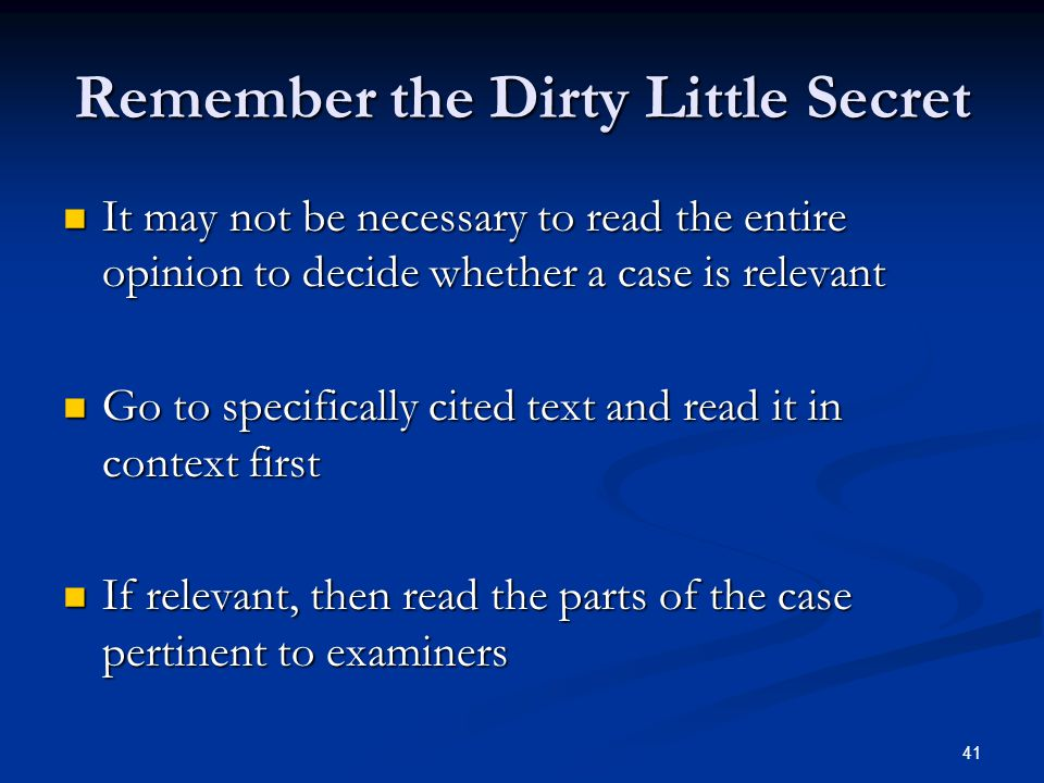 41 Remember the Dirty Little Secret It may not be necessary to read the entire opinion to decide whether a case is relevant It may not be necessary to read the entire opinion to decide whether a case is relevant Go to specifically cited text and read it in context first Go to specifically cited text and read it in context first If relevant, then read the parts of the case pertinent to examiners If relevant, then read the parts of the case pertinent to examiners
