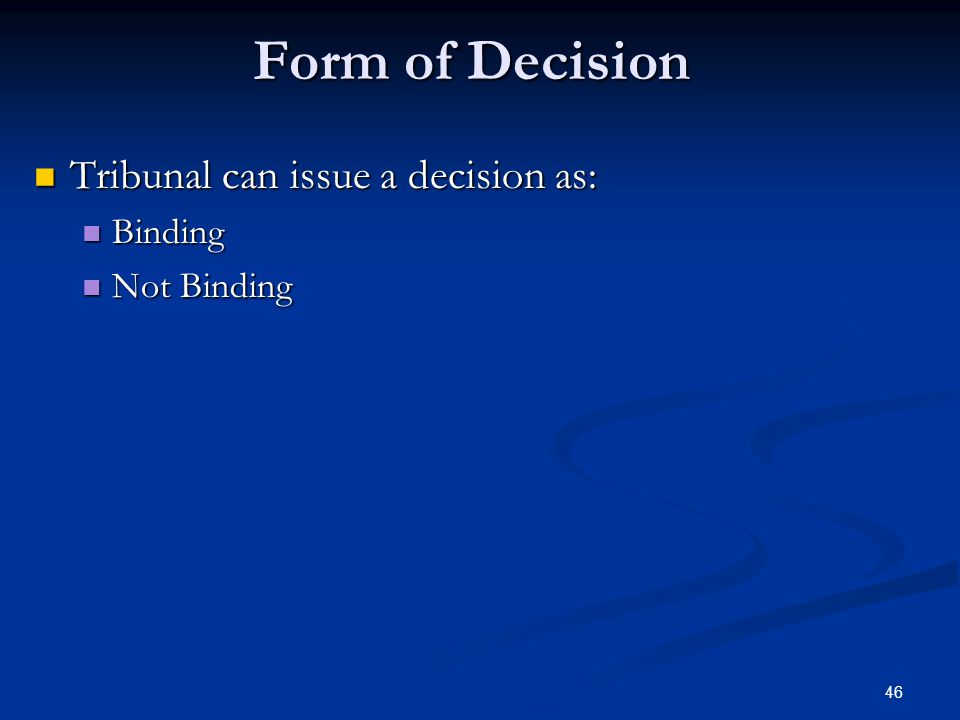 46 Form of Decision Tribunal can issue a decision as: Tribunal can issue a decision as: Binding Binding Not Binding Not Binding
