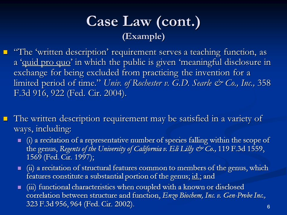 6 Case Law (cont.) (Example) The written description requirement serves a teaching function, as a quid pro quo in which the public is given meaningful disclosure in exchange for being excluded from practicing the invention for a limited period of time.