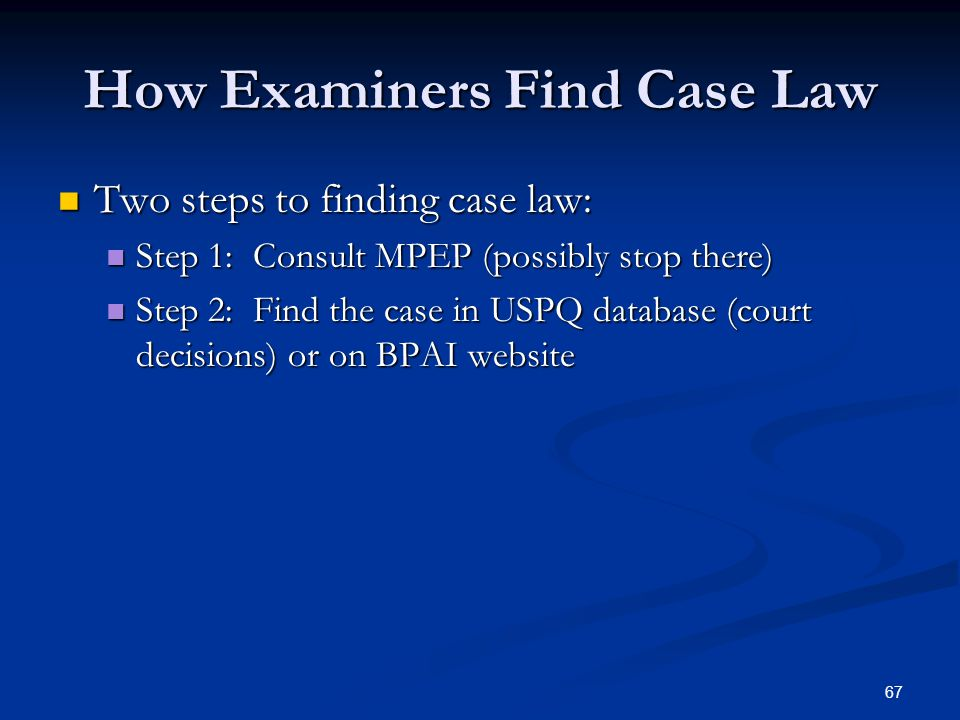 67 How Examiners Find Case Law Two steps to finding case law: Two steps to finding case law: Step 1: Consult MPEP (possibly stop there) Step 1: Consult MPEP (possibly stop there) Step 2: Find the case in USPQ database (court decisions) or on BPAI website Step 2: Find the case in USPQ database (court decisions) or on BPAI website
