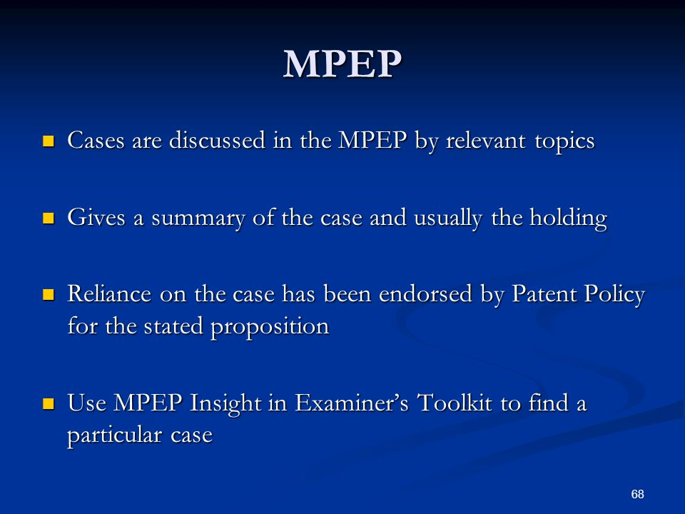 68 MPEP Cases are discussed in the MPEP by relevant topics Cases are discussed in the MPEP by relevant topics Gives a summary of the case and usually the holding Gives a summary of the case and usually the holding Reliance on the case has been endorsed by Patent Policy for the stated proposition Reliance on the case has been endorsed by Patent Policy for the stated proposition Use MPEP Insight in Examiners Toolkit to find a particular case Use MPEP Insight in Examiners Toolkit to find a particular case