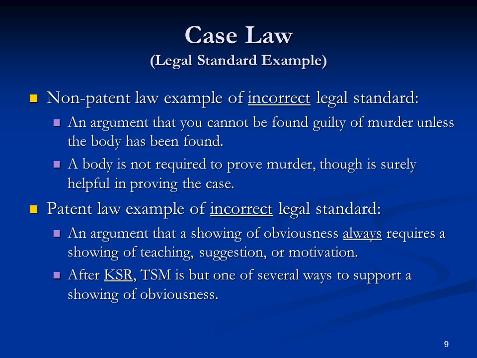 9 Case Law (Legal Standard Example) Non-patent law example of incorrect legal standard: Non-patent law example of incorrect legal standard: An argument that you cannot be found guilty of murder unless the body has been found.