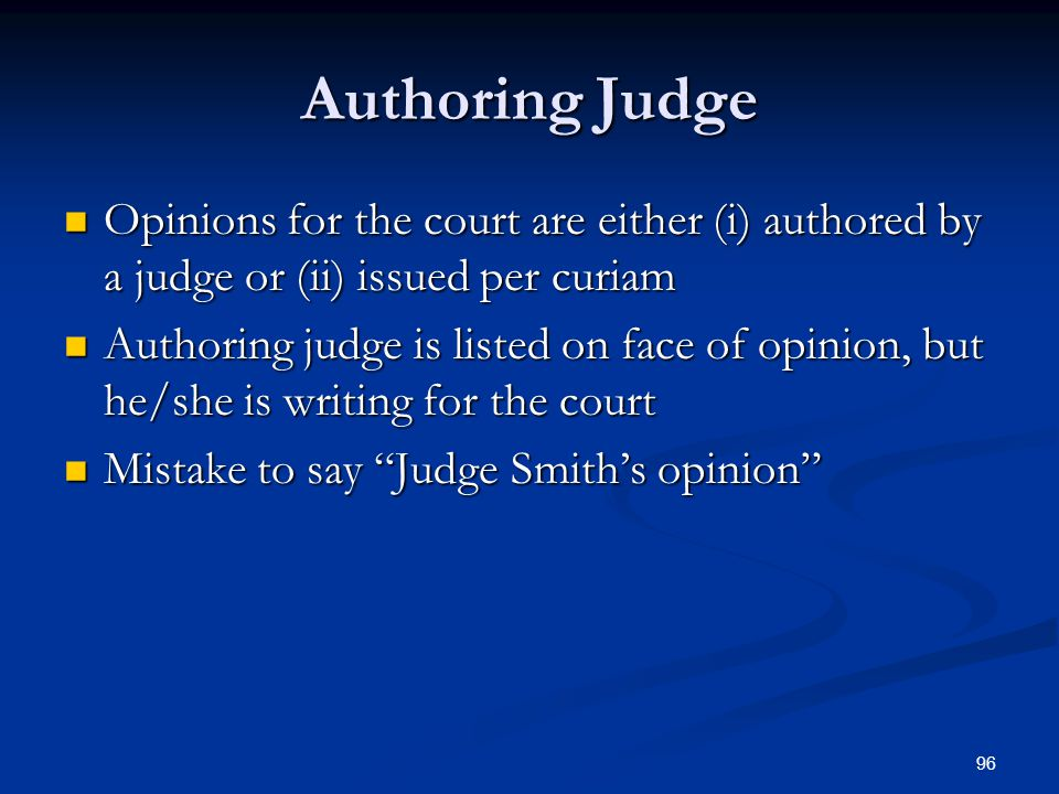 96 Authoring Judge Opinions for the court are either (i) authored by a judge or (ii) issued per curiam Opinions for the court are either (i) authored by a judge or (ii) issued per curiam Authoring judge is listed on face of opinion, but he/she is writing for the court Authoring judge is listed on face of opinion, but he/she is writing for the court Mistake to say Judge Smiths opinion Mistake to say Judge Smiths opinion