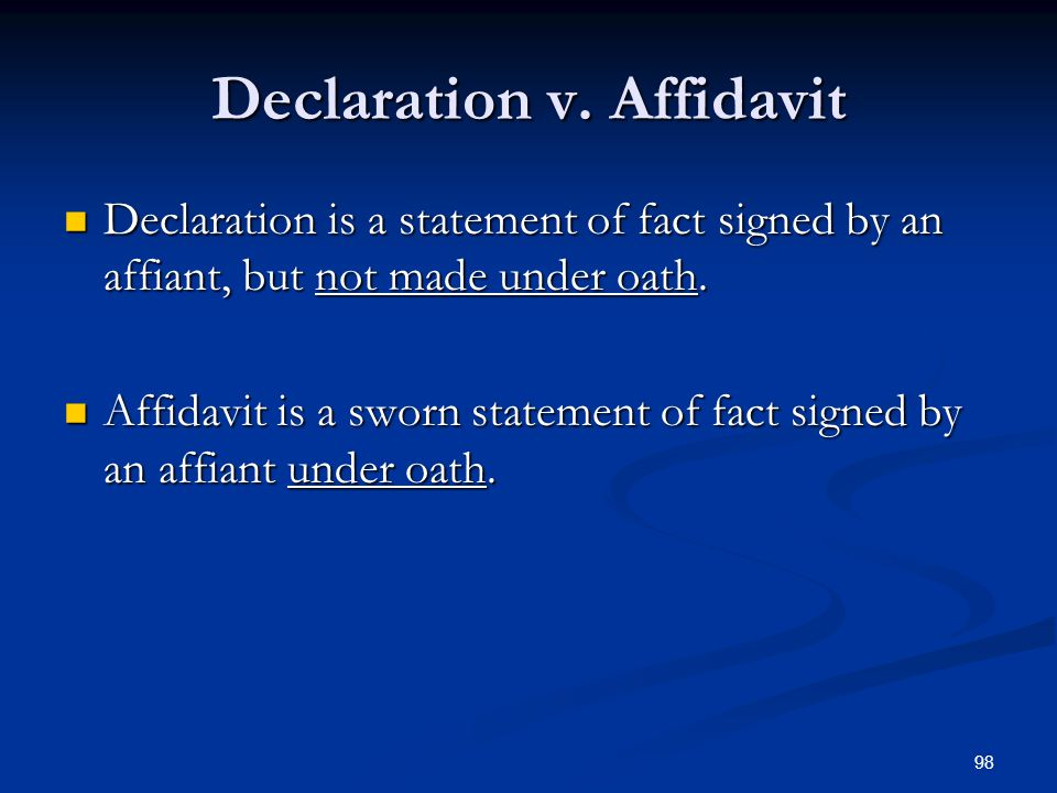 98 Declaration v. Affidavit Declaration is a statement of fact signed by an affiant, but not made under oath. Declaration is a statement of fact signe