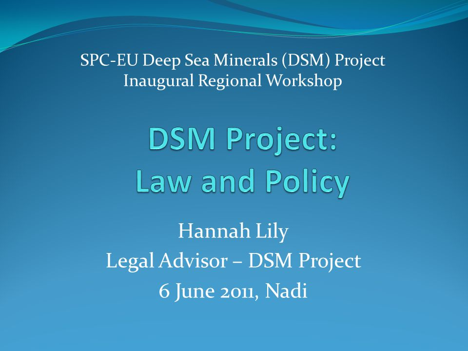 SPC-EU Deep Sea Minerals (DSM) Project Inaugural Regional Workshop Hannah Lily Legal Advisor – DSM Project 6 June 2011, Nadi