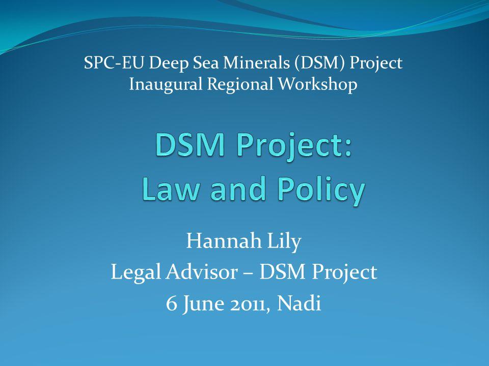 SPC-EU Deep Sea Minerals (DSM) Project Inaugural Regional Workshop Hannah Lily Legal Advisor – DSM Project 6 June 2011, Nadi