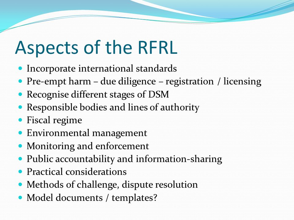 Aspects of the RFRL Incorporate international standards Pre-empt harm – due diligence – registration / licensing Recognise different stages of DSM Res