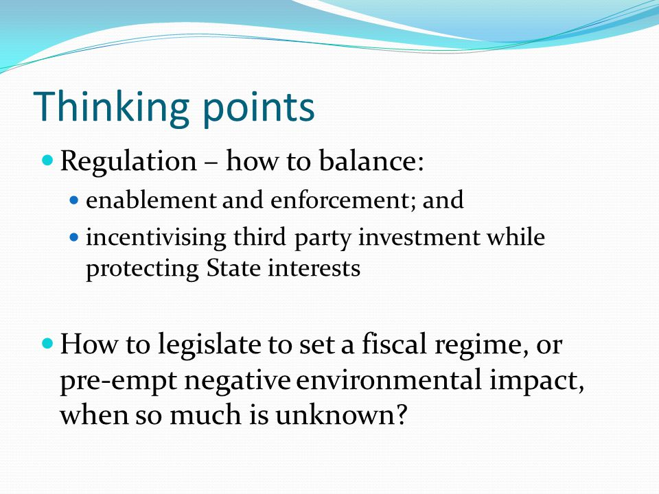 Thinking points Regulation – how to balance: enablement and enforcement; and incentivising third party investment while protecting State interests How