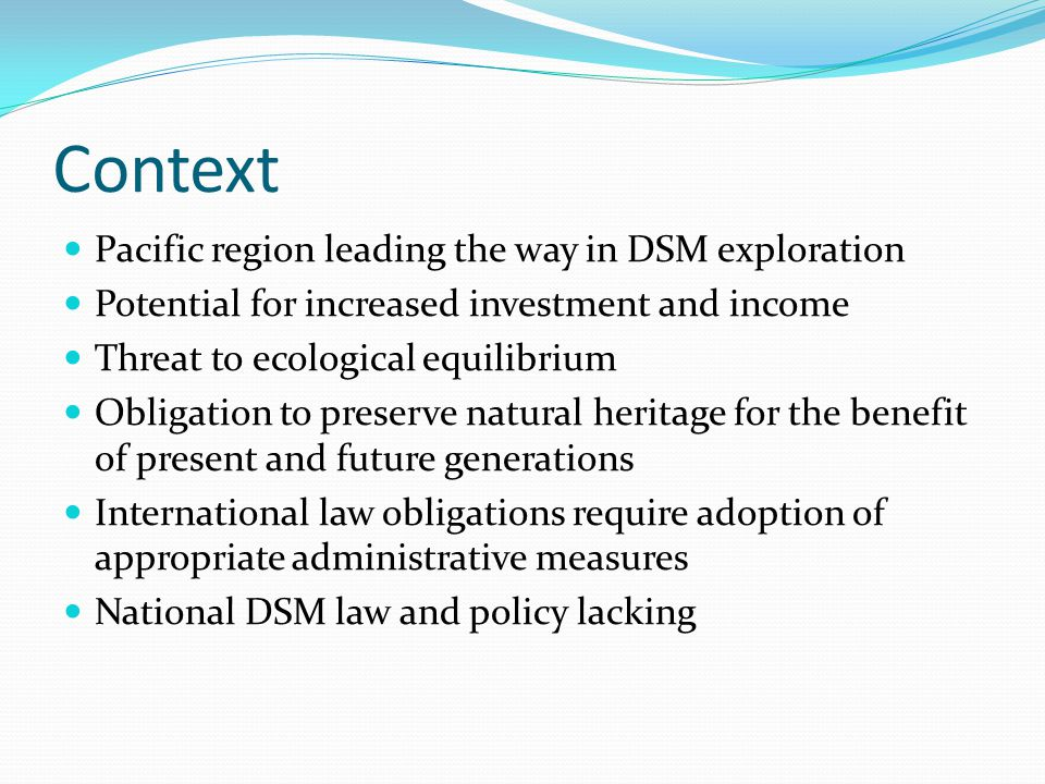 Context Pacific region leading the way in DSM exploration Potential for increased investment and income Threat to ecological equilibrium Obligation to preserve natural heritage for the benefit of present and future generations International law obligations require adoption of appropriate administrative measures National DSM law and policy lacking