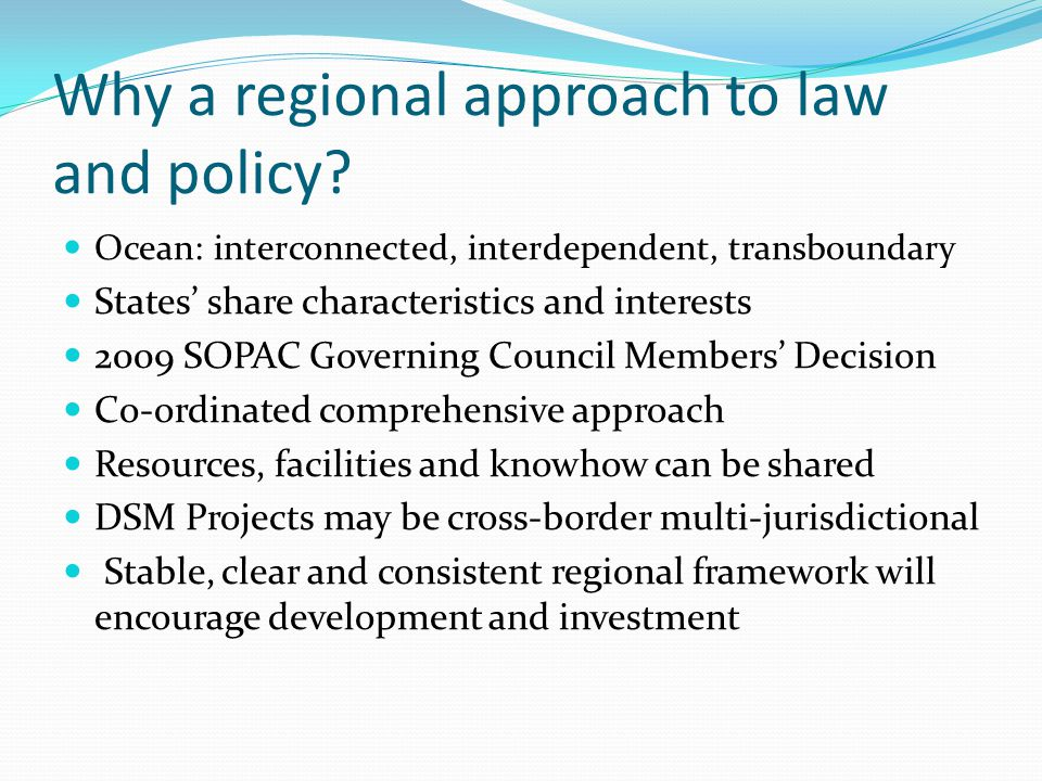 Why a regional approach to law and policy? Ocean: interconnected, interdependent, transboundary States share characteristics and interests 2009 SOPAC