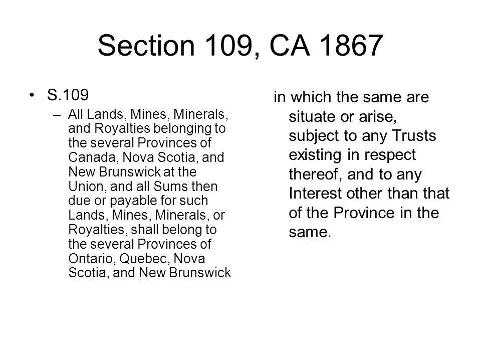 Section 109, CA 1867 S.109 –All Lands, Mines, Minerals, and Royalties belonging to the several Provinces of Canada, Nova Scotia, and New Brunswick at