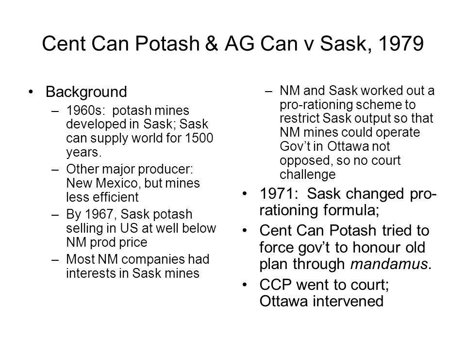 Cent Can Potash & AG Can v Sask, 1979 Background –1960s: potash mines developed in Sask; Sask can supply world for 1500 years. –Other major producer: