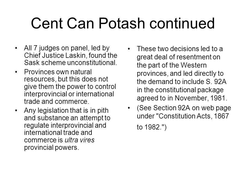 Cent Can Potash continued All 7 judges on panel, led by Chief Justice Laskin, found the Sask scheme unconstitutional. Provinces own natural resources,