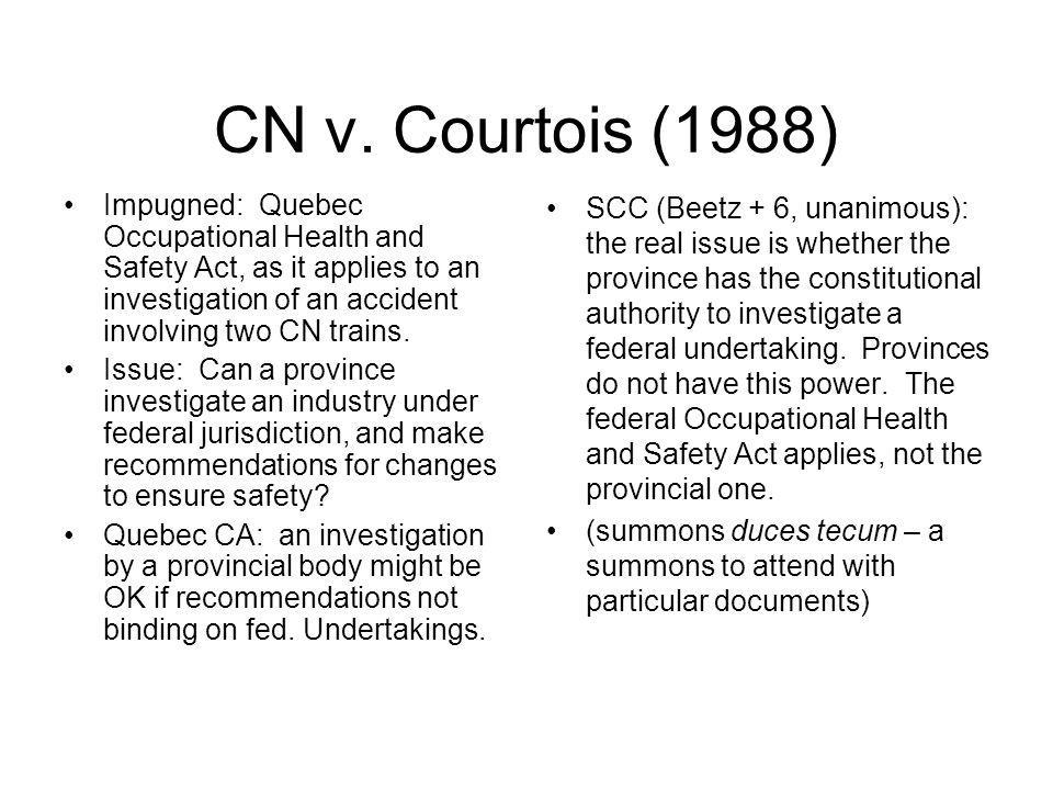 CN v. Courtois (1988) Impugned: Quebec Occupational Health and Safety Act, as it applies to an investigation of an accident involving two CN trains. I